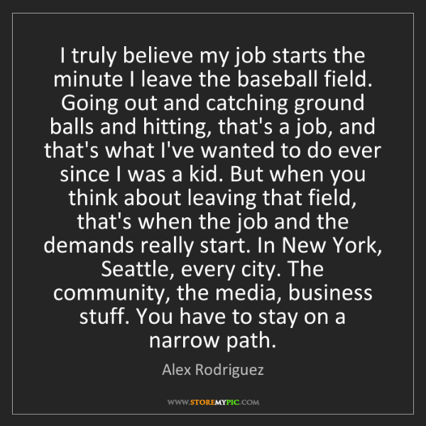 Alex Rodriguez: I truly believe my job starts the minute I leave the...