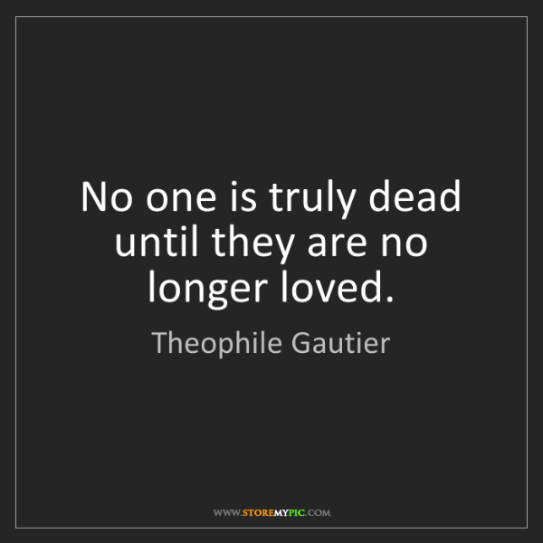 Theophile Gautier: No one is truly dead until they are no longer loved.