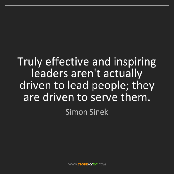 Simon Sinek: Truly effective and inspiring leaders aren't actually...