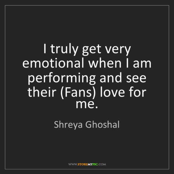 Shreya Ghoshal: I truly get very emotional when I am performing and see...