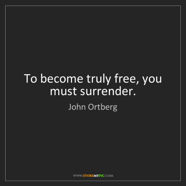 John Ortberg: To become truly free, you must surrender.