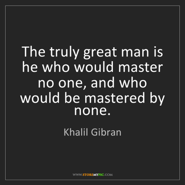Khalil Gibran: The truly great man is he who would master no one, and...