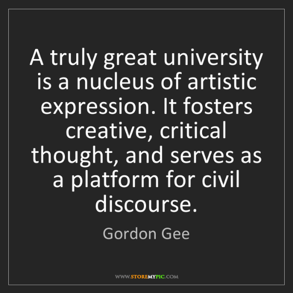 Gordon Gee: A truly great university is a nucleus of artistic expression....