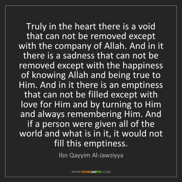 Ibn Qayyim Al-Jawziyya: Truly in the heart there is a void that can not be removed...