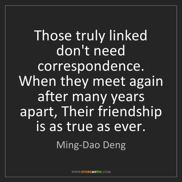 Ming-Dao Deng: Those truly linked don't need correspondence. When they...