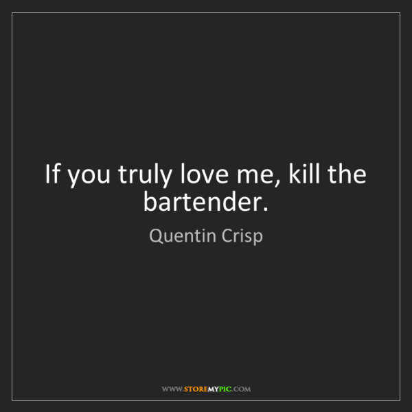 Quentin Crisp: If you truly love me, kill the bartender.