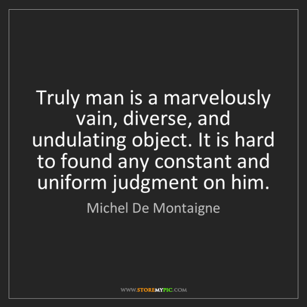 Michel De Montaigne: Truly man is a marvelously vain, diverse, and undulating...