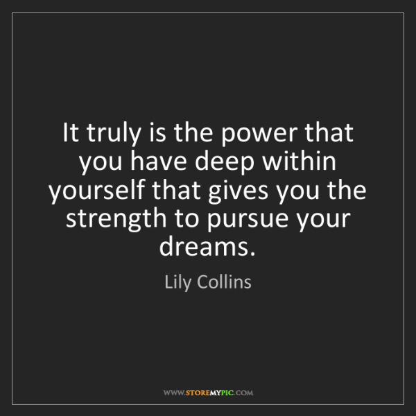 Lily Collins: It truly is the power that you have deep within yourself...