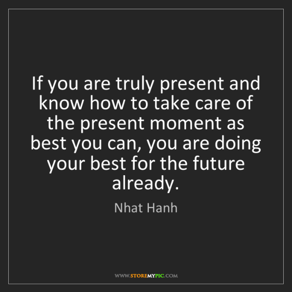 Nhat Hanh: If you are truly present and know how to take care of...