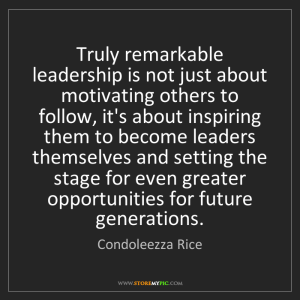 Condoleezza Rice: Truly remarkable leadership is not just about motivating...