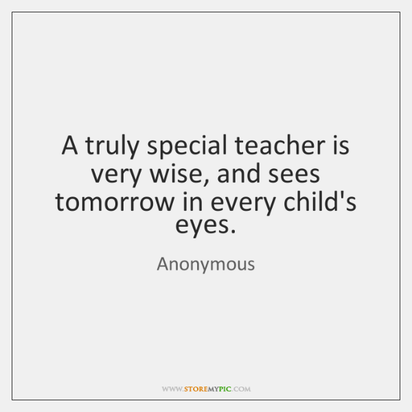 A truly special teacher is very wise, and sees tomorrow in every ...