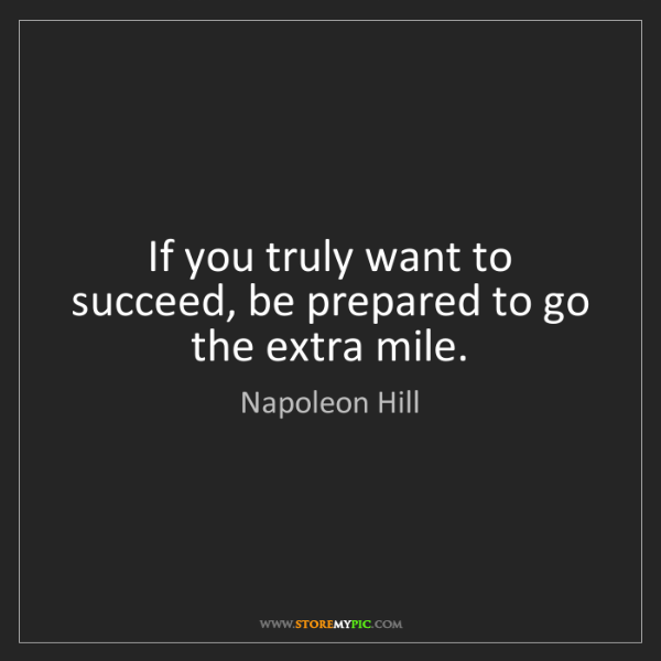 Napoleon Hill: If you truly want to succeed, be prepared to go the extra...