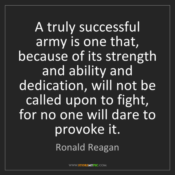 Ronald Reagan: A truly successful army is one that, because of its strength...