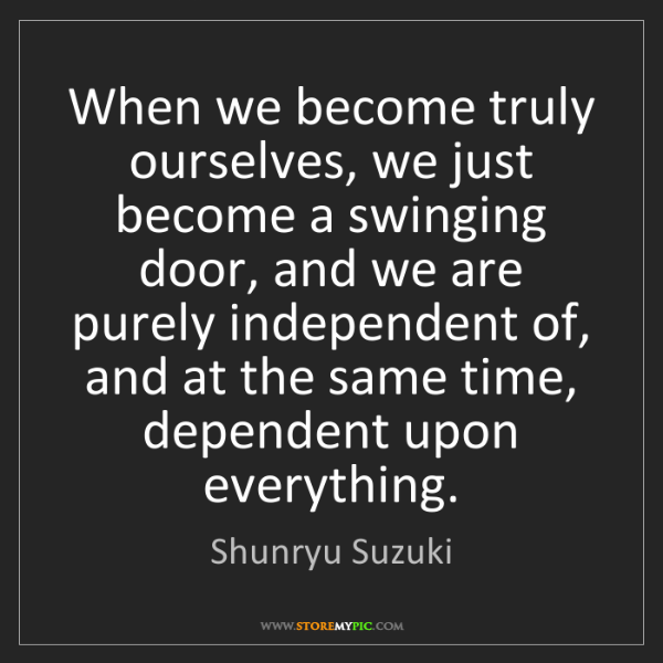 Shunryu Suzuki: When we become truly ourselves, we just become a swinging...