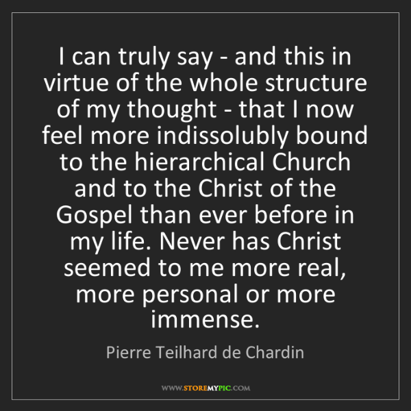 Pierre Teilhard de Chardin: I can truly say - and this in virtue of the whole structure...