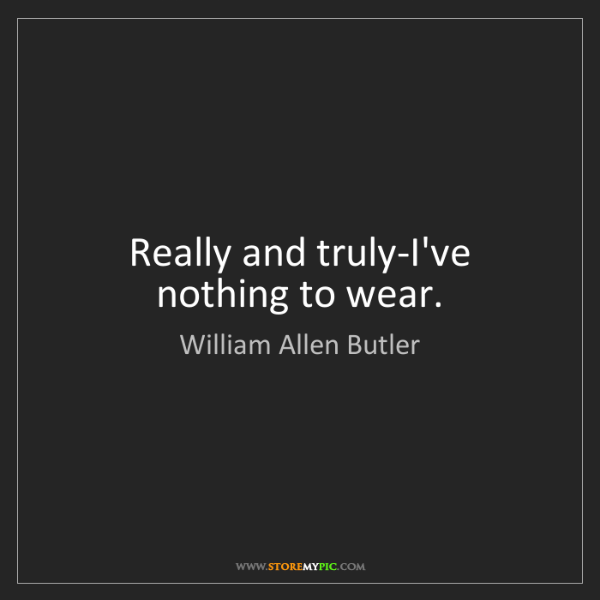 William Allen Butler: Really and truly-I've nothing to wear.