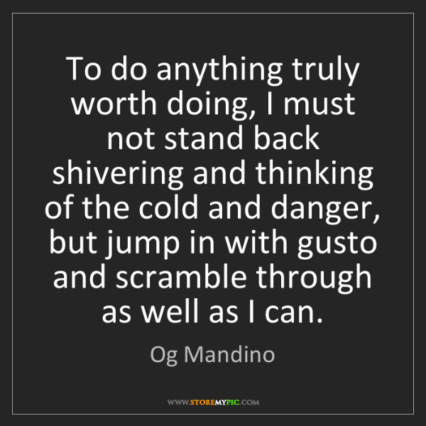 Og Mandino: To do anything truly worth doing, I must not stand back...