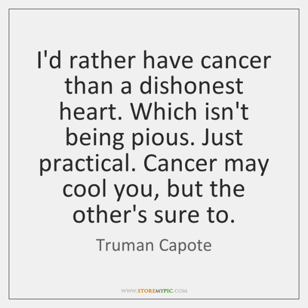 I'd rather have cancer than a dishonest heart. Which isn't being pious. ...