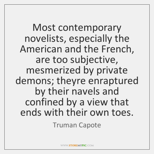 Most contemporary novelists, especially the American and the French, are too subjective, ...