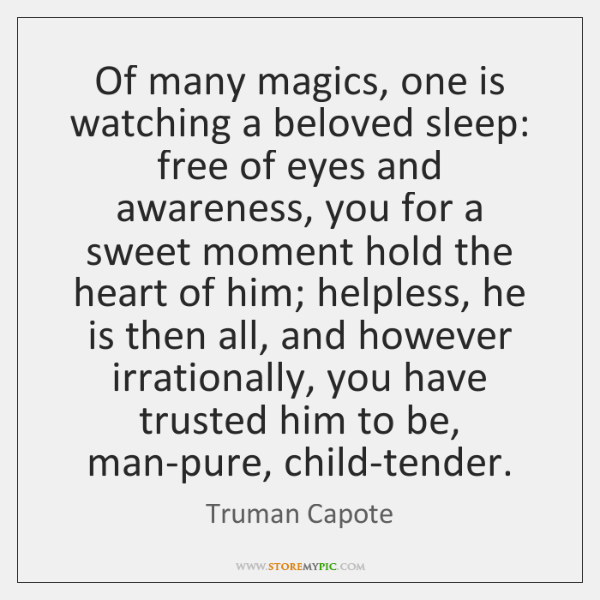 Of many magics, one is watching a beloved sleep: free of eyes ...