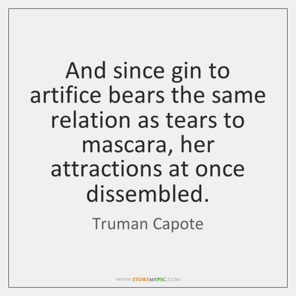 And since gin to artifice bears the same relation as tears to ...