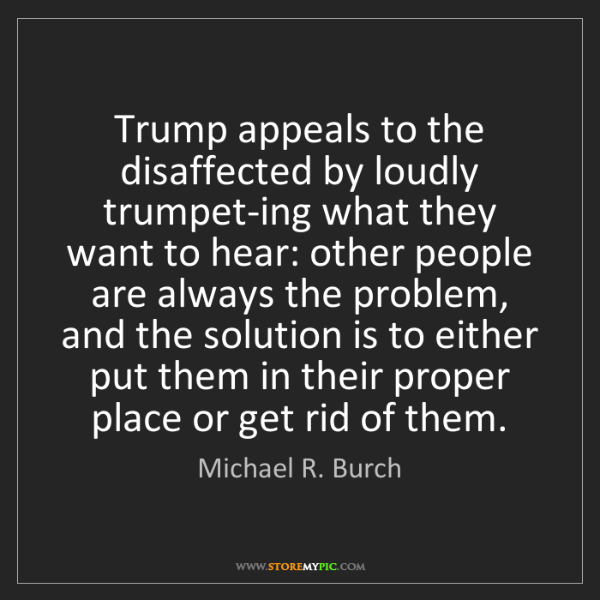 Michael R. Burch: Trump appeals to the disaffected by loudly trumpet-ing...