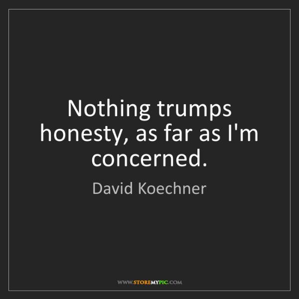 David Koechner: Nothing trumps honesty, as far as I'm concerned.