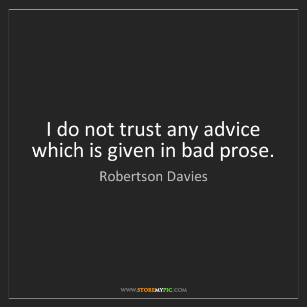 Robertson Davies: I do not trust any advice which is given in bad prose.