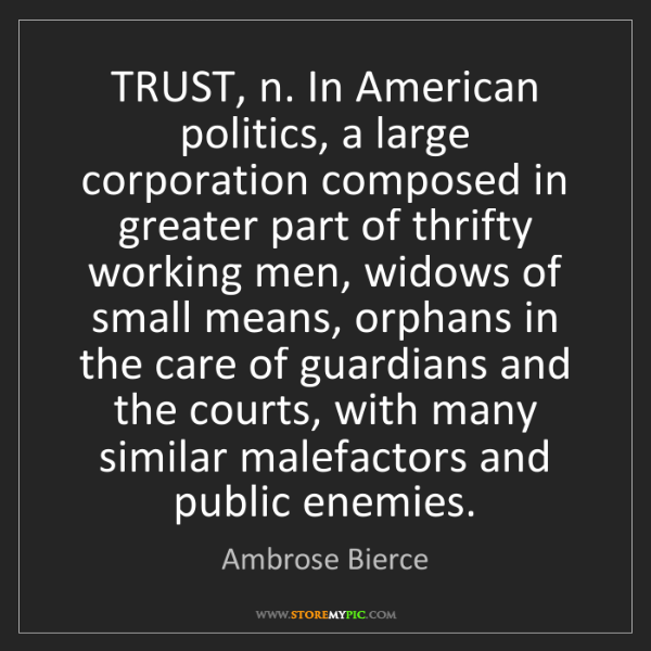 Ambrose Bierce: TRUST, n. In American politics, a large corporation composed...