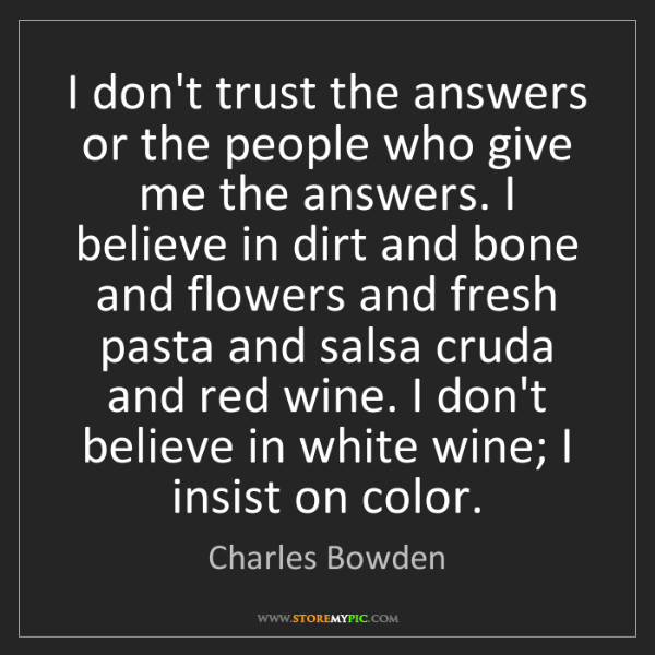 Charles Bowden: I don't trust the answers or the people who give me the...
