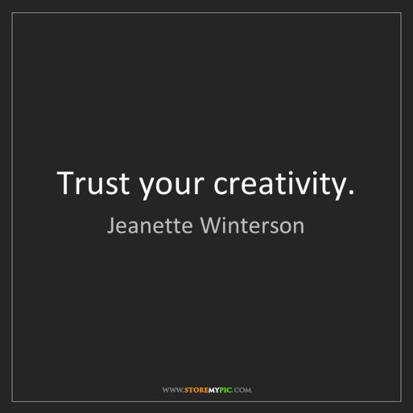 Jeanette Winterson: Trust your creativity.