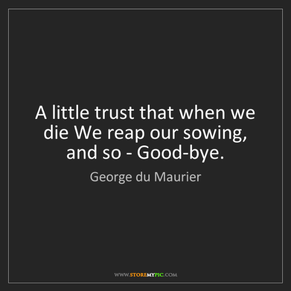 George du Maurier: A little trust that when we die We reap our sowing, and...