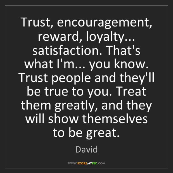 David: Trust, encouragement, reward, loyalty... satisfaction....