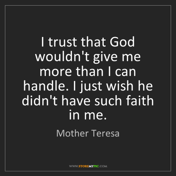Mother Teresa: I trust that God wouldn't give me more than I can handle....