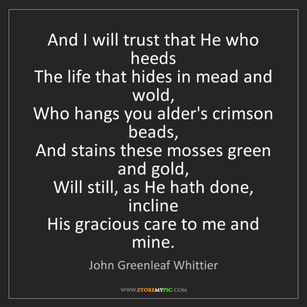 John Greenleaf Whittier: And I will trust that He who heeds  The life that hides...