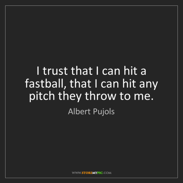 Albert Pujols: I trust that I can hit a fastball, that I can hit any...