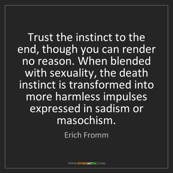 Erich Fromm: Trust the instinct to the end, though you can render...