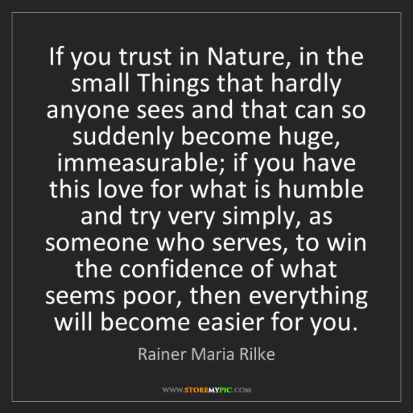 Rainer Maria Rilke: If you trust in Nature, in the small Things that hardly...