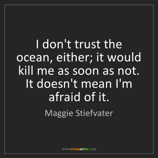 Maggie Stiefvater: I don't trust the ocean, either; it would kill me as...