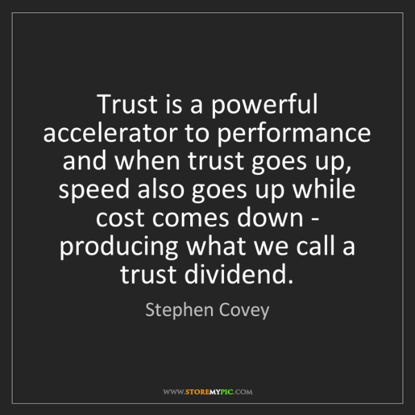 Stephen Covey: Trust is a powerful accelerator to performance and when...