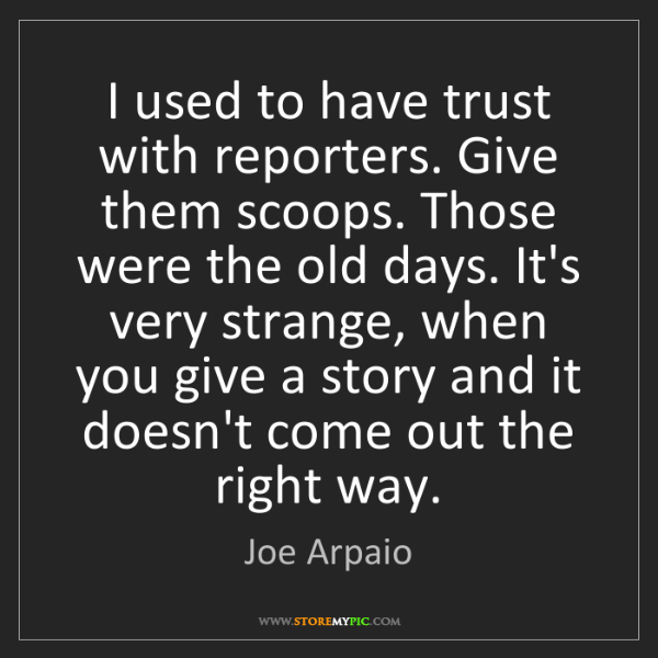 Joe Arpaio: I used to have trust with reporters. Give them scoops....