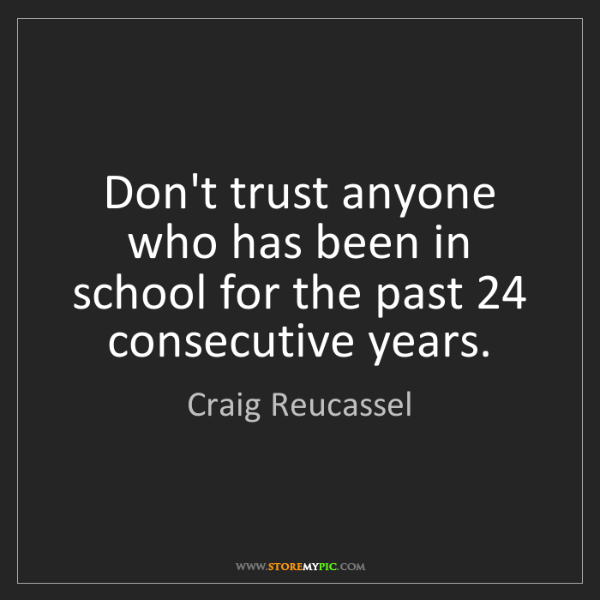 Craig Reucassel: Don't trust anyone who has been in school for the past...