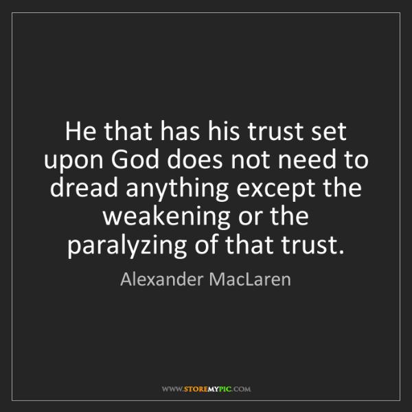 Alexander MacLaren: He that has his trust set upon God does not need to dread...