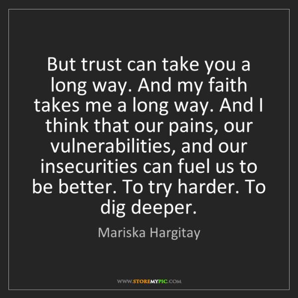 Mariska Hargitay: But trust can take you a long way. And my faith takes...