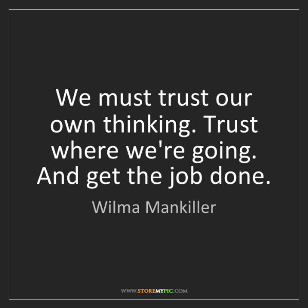 Wilma Mankiller: We must trust our own thinking. Trust where we're going....