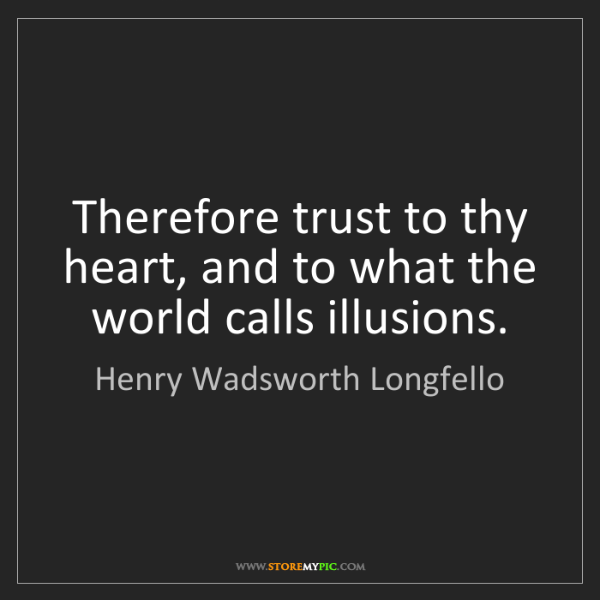 Henry Wadsworth Longfello: Therefore trust to thy heart, and to what the world calls...