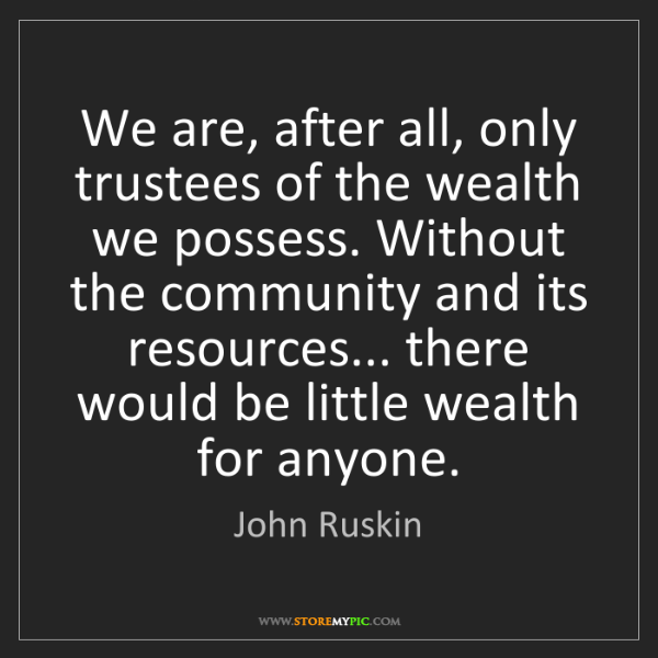 John Ruskin: We are, after all, only trustees of the wealth we possess....