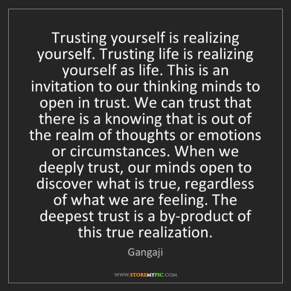 Gangaji: Trusting yourself is realizing yourself. Trusting life...