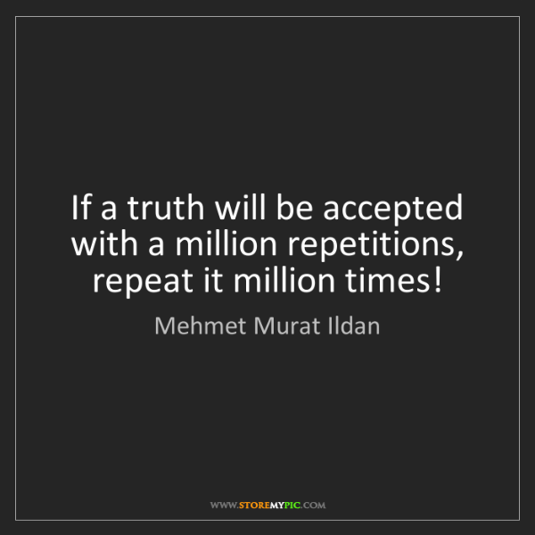 Mehmet Murat Ildan: If a truth will be accepted with a million repetitions,...
