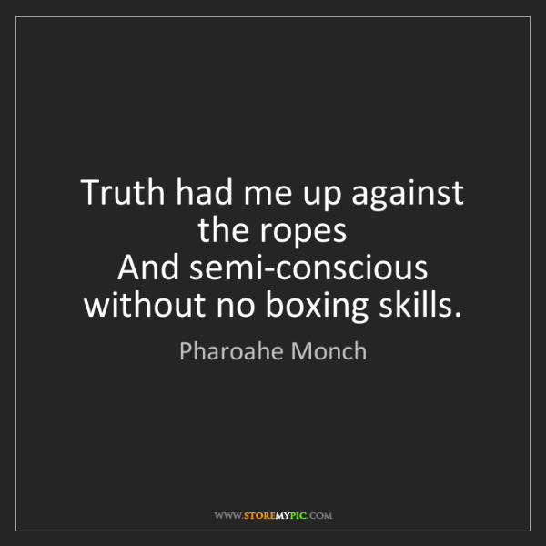 Pharoahe Monch: Truth had me up against the ropes  And semi-conscious...